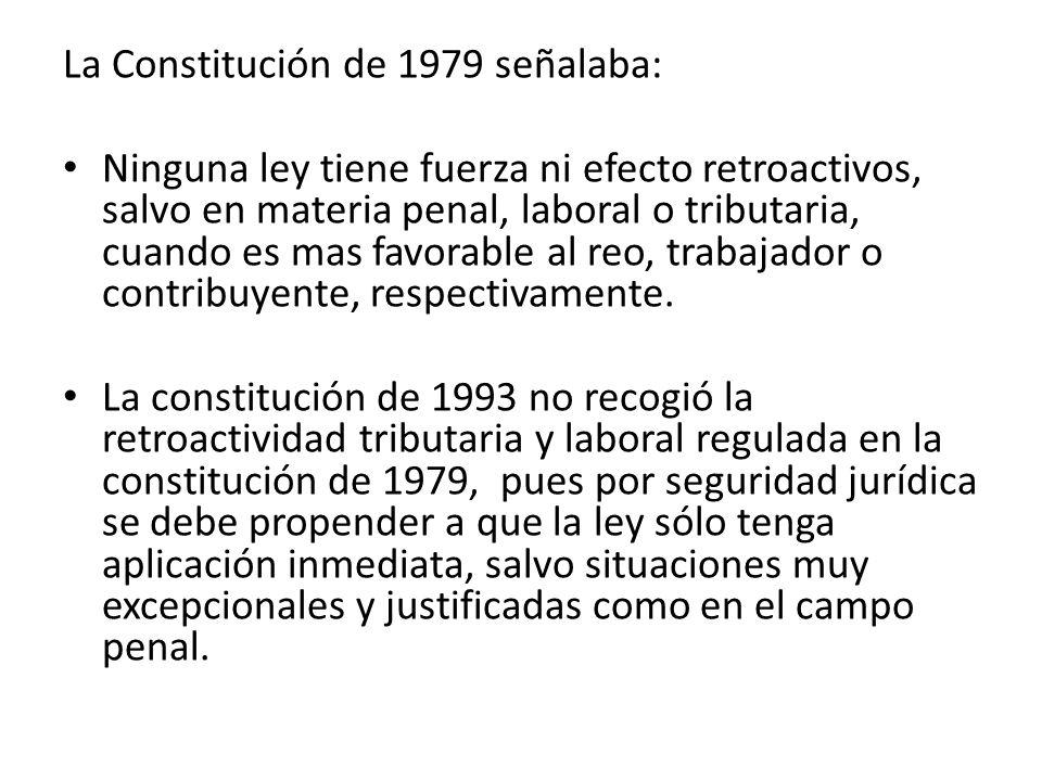 La Constitución de 1979 señalaba: Ninguna ley tiene fuerza ni efecto retroactivos, salvo en materia penal, laboral o tributaria, cuando es mas favorab