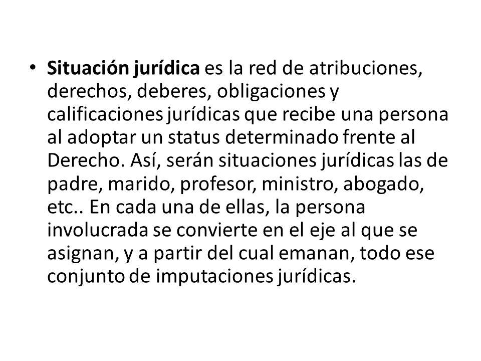 Situación jurídica es la red de atribuciones, derechos, deberes, obligaciones y calificaciones jurídicas que recibe una persona al adoptar un status d