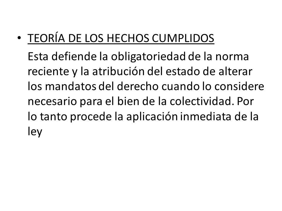 TEORÍA DE LOS HECHOS CUMPLIDOS Esta defiende la obligatoriedad de la norma reciente y la atribución del estado de alterar los mandatos del derecho cua