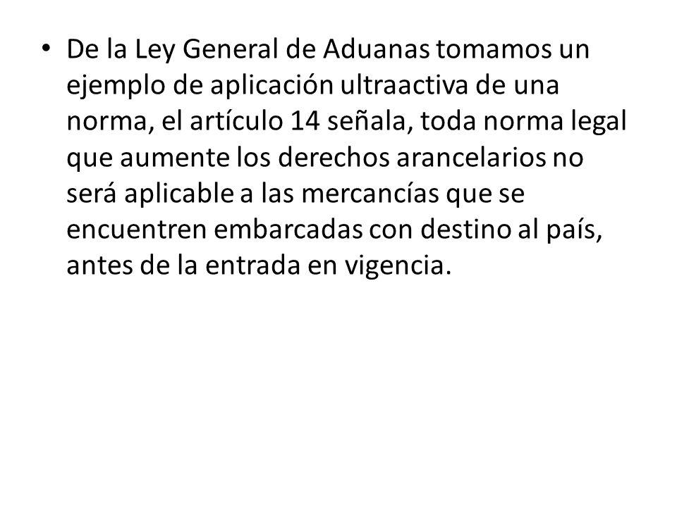 De la Ley General de Aduanas tomamos un ejemplo de aplicación ultraactiva de una norma, el artículo 14 señala, toda norma legal que aumente los derech