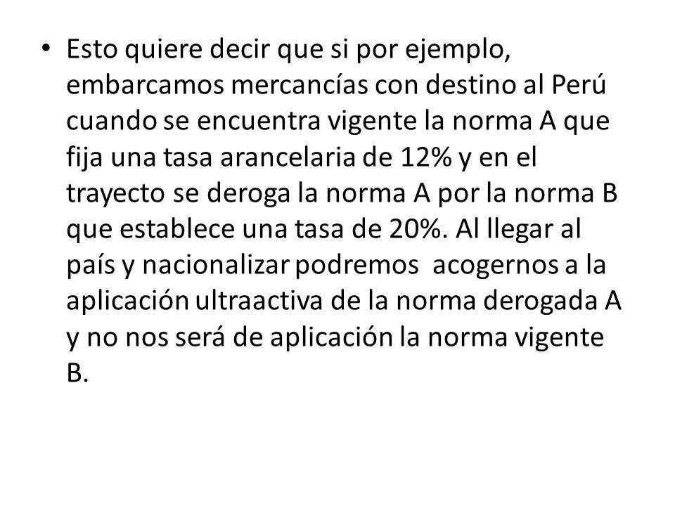 Esto quiere decir que si por ejemplo, embarcamos mercancías con destino al Perú cuando se encuentra vigente la norma A que fija una tasa arancelaria d