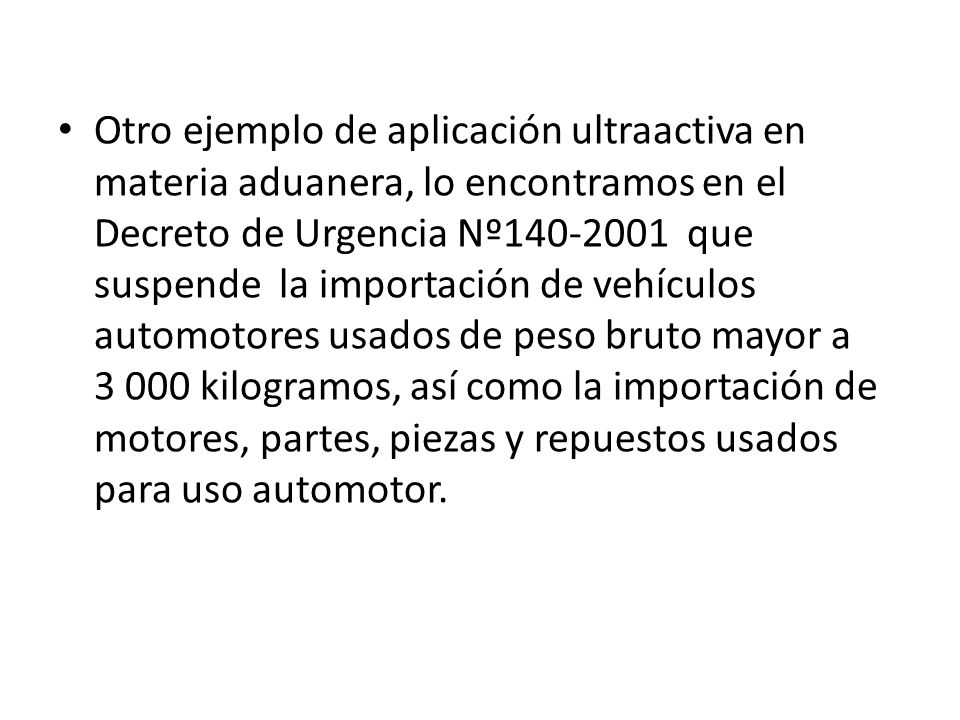 Otro ejemplo de aplicación ultraactiva en materia aduanera, lo encontramos en el Decreto de Urgencia Nº140-2001 que suspende la importación de vehícul