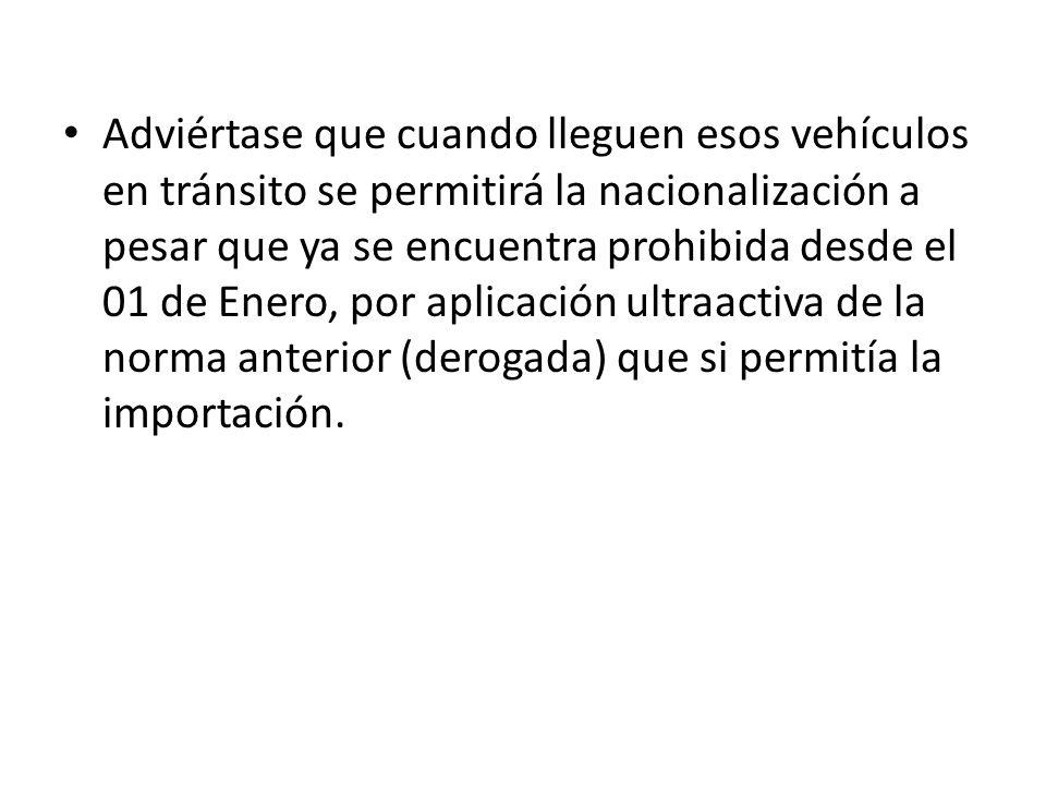 Adviértase que cuando lleguen esos vehículos en tránsito se permitirá la nacionalización a pesar que ya se encuentra prohibida desde el 01 de Enero, p