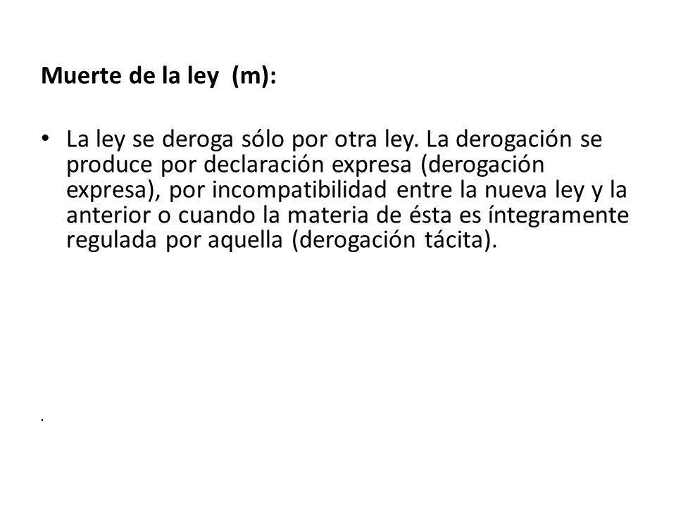 Muerte de la ley (m): La ley se deroga sólo por otra ley. La derogación se produce por declaración expresa (derogación expresa), por incompatibilidad