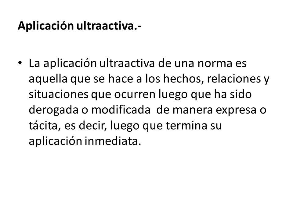 Aplicación ultraactiva.- La aplicación ultraactiva de una norma es aquella que se hace a los hechos, relaciones y situaciones que ocurren luego que ha