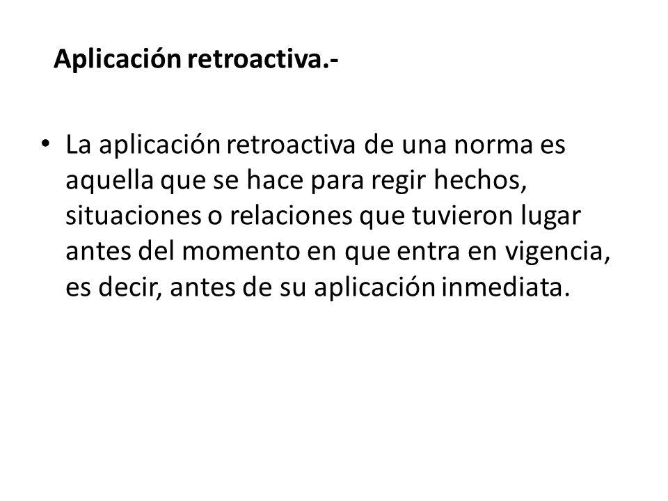 Aplicación retroactiva.- La aplicación retroactiva de una norma es aquella que se hace para regir hechos, situaciones o relaciones que tuvieron lugar