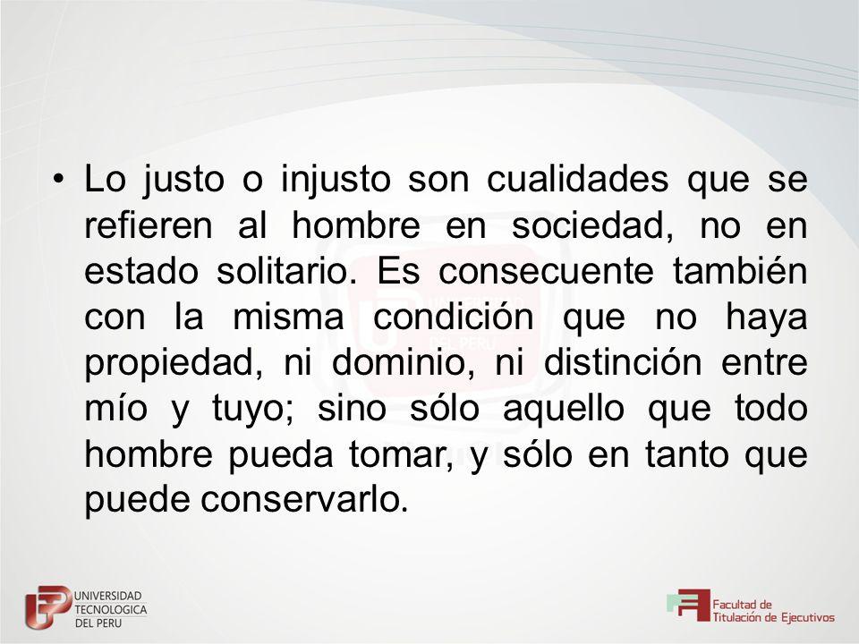 Lo justo o injusto son cualidades que se refieren al hombre en sociedad, no en estado solitario. Es consecuente también con la misma condición que no