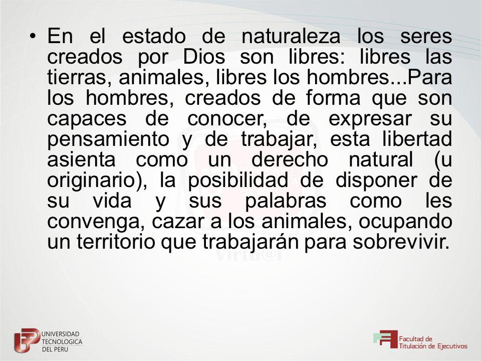 En el estado de naturaleza los seres creados por Dios son libres: libres las tierras, animales, libres los hombres...Para los hombres, creados de form