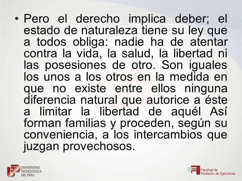 Pero el derecho implica deber; el estado de naturaleza tiene su ley que a todos obliga: nadie ha de atentar contra la vida, la salud, la libertad ni l