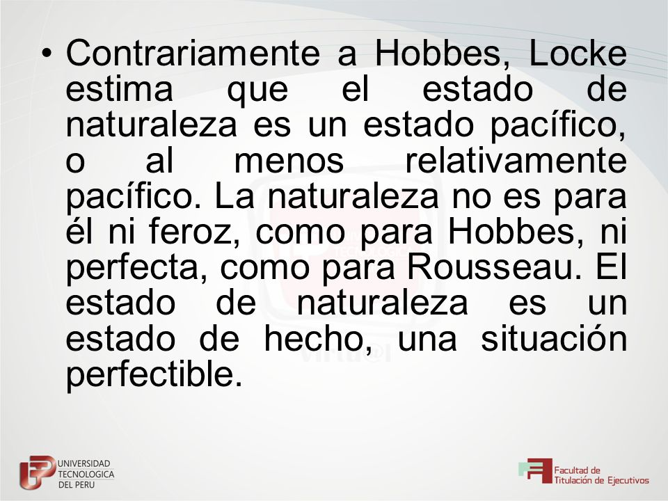 Contrariamente a Hobbes, Locke estima que el estado de naturaleza es un estado pacífico, o al menos relativamente pacífico. La naturaleza no es para é
