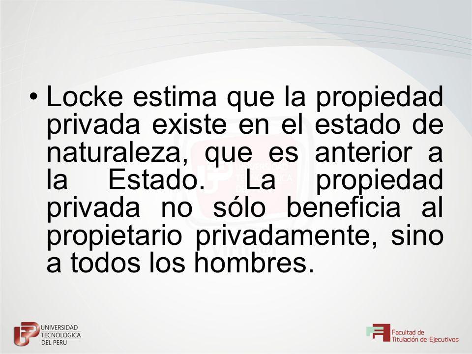 Locke estima que la propiedad privada existe en el estado de naturaleza, que es anterior a la Estado. La propiedad privada no sólo beneficia al propie