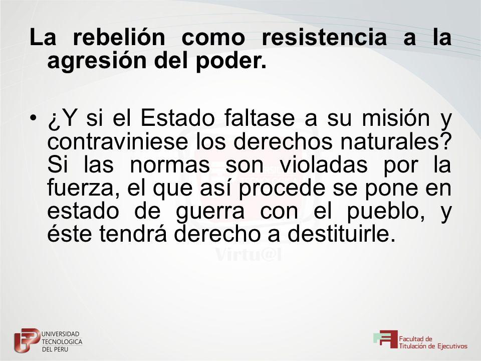 La rebelión como resistencia a la agresión del poder. ¿Y si el Estado faltase a su misión y contraviniese los derechos naturales? Si las normas son vi