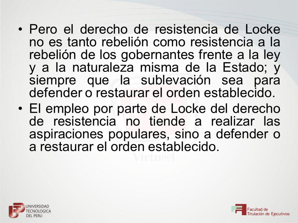 Pero el derecho de resistencia de Locke no es tanto rebelión como resistencia a la rebelión de los gobernantes frente a la ley y a la naturaleza misma