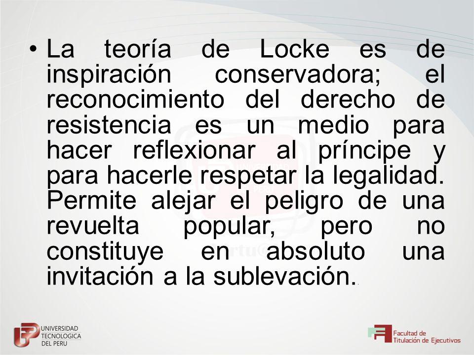 La teoría de Locke es de inspiración conservadora; el reconocimiento del derecho de resistencia es un medio para hacer reflexionar al príncipe y para