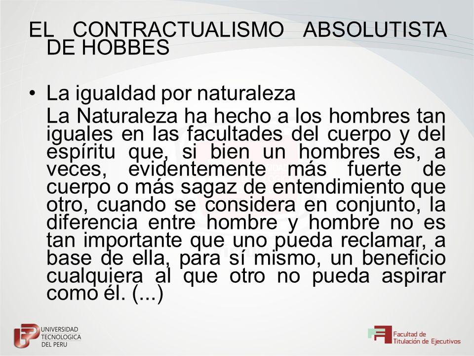 EL CONTRACTUALISMO ABSOLUTISTA DE HOBBES La igualdad por naturaleza La Naturaleza ha hecho a los hombres tan iguales en las facultades del cuerpo y de