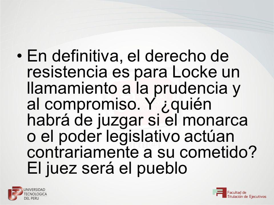 En definitiva, el derecho de resistencia es para Locke un llamamiento a la prudencia y al compromiso. Y ¿quién habrá de juzgar si el monarca o el pode