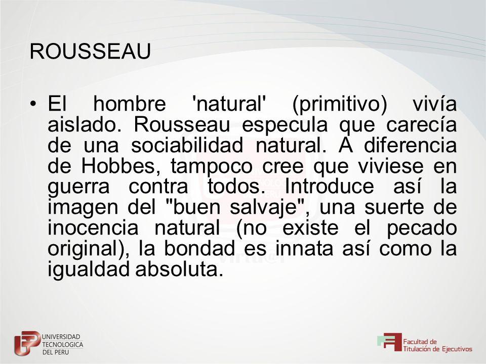 ROUSSEAU El hombre 'natural' (primitivo) vivía aislado. Rousseau especula que carecía de una sociabilidad natural. A diferencia de Hobbes, tampoco cre