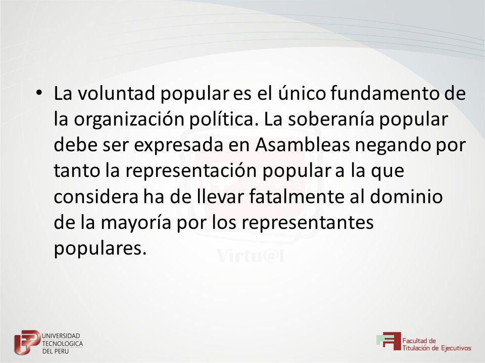 La voluntad popular es el único fundamento de la organización política. La soberanía popular debe ser expresada en Asambleas negando por tanto la repr
