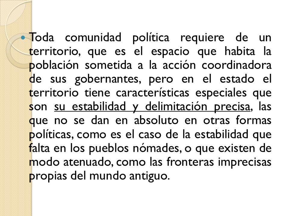 Toda comunidad política requiere de un territorio, que es el espacio que habita la población sometida a la acción coordinadora de sus gobernantes, per