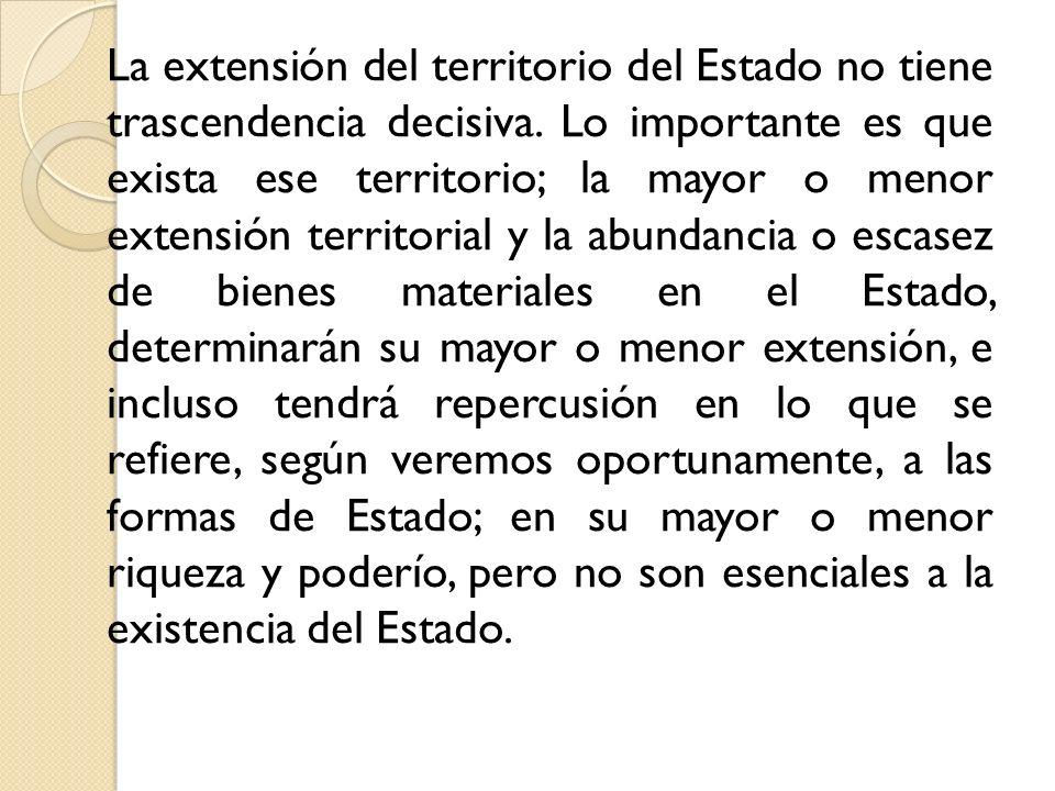 La extensión del territorio del Estado no tiene trascendencia decisiva. Lo importante es que exista ese territorio; la mayor o menor extensión territo