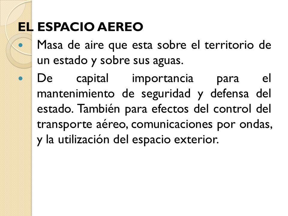 EL ESPACIO AEREO Masa de aire que esta sobre el territorio de un estado y sobre sus aguas. De capital importancia para el mantenimiento de seguridad y