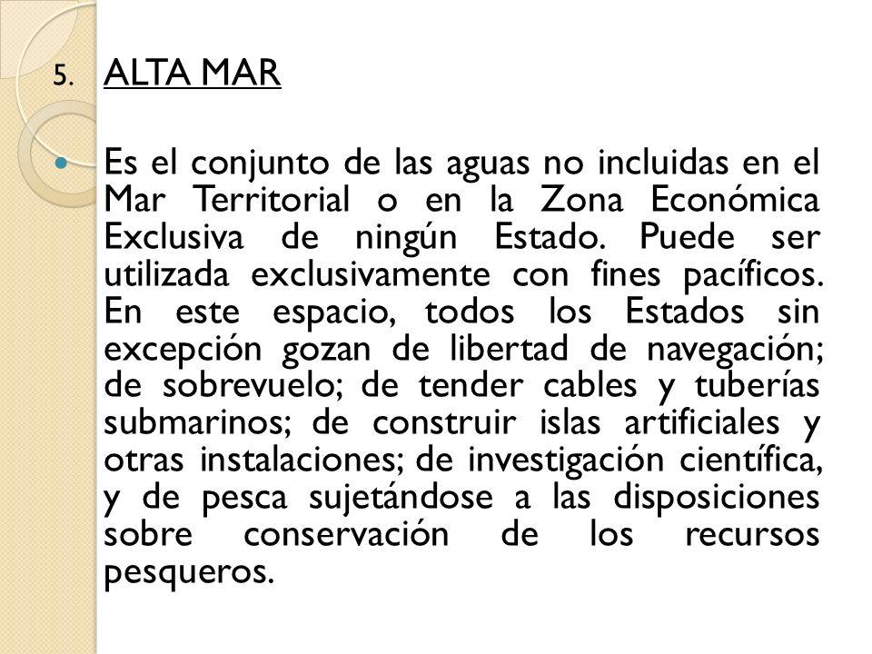 5. ALTA MAR Es el conjunto de las aguas no incluidas en el Mar Territorial o en la Zona Económica Exclusiva de ningún Estado. Puede ser utilizada excl