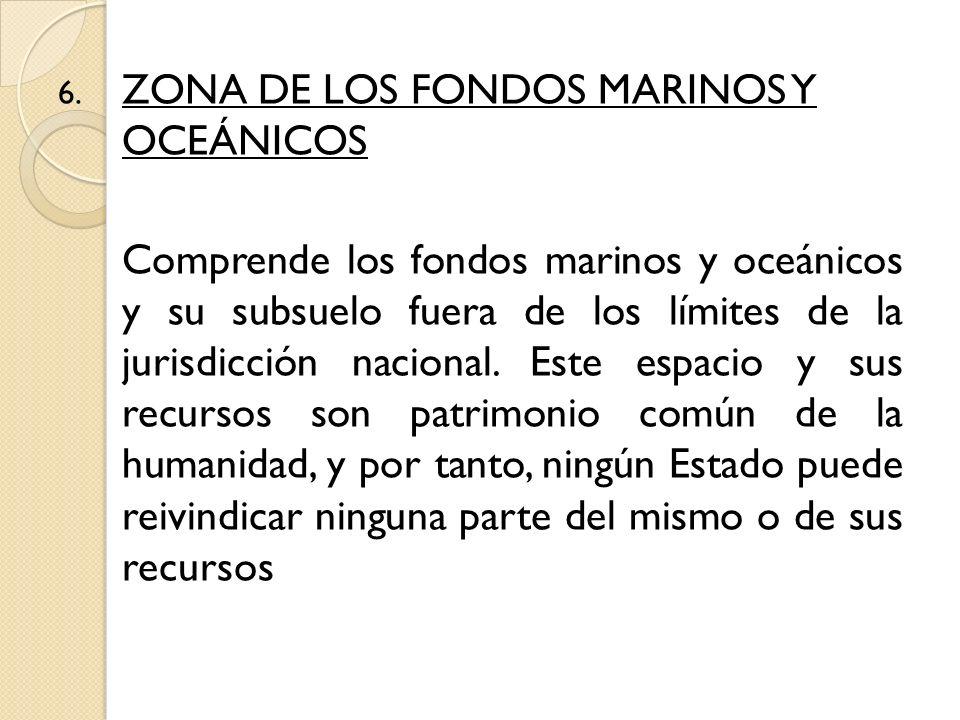 6. ZONA DE LOS FONDOS MARINOS Y OCEÁNICOS Comprende los fondos marinos y oceánicos y su subsuelo fuera de los límites de la jurisdicción nacional. Est