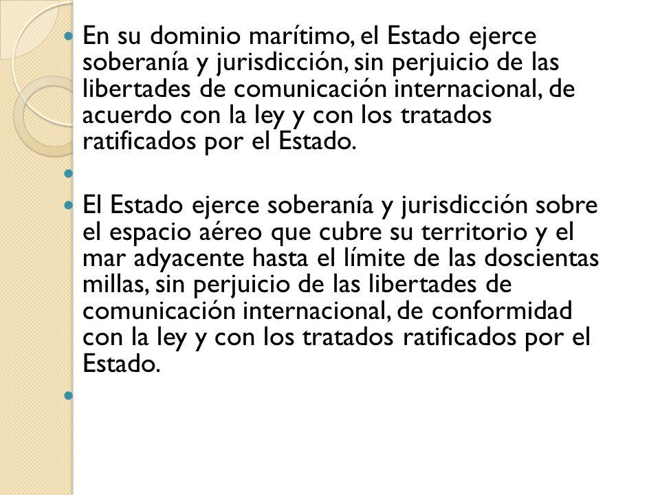 En su dominio marítimo, el Estado ejerce soberanía y jurisdicción, sin perjuicio de las libertades de comunicación internacional, de acuerdo con la le