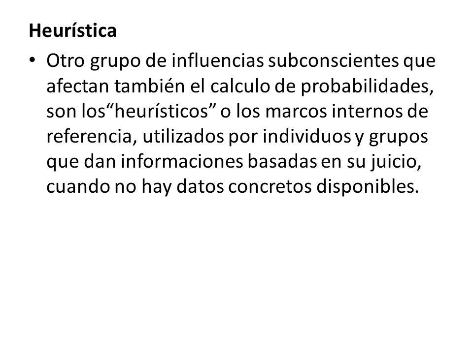 Heurística Otro grupo de influencias subconscientes que afectan también el calculo de probabilidades, son losheurísticos o los marcos internos de refe