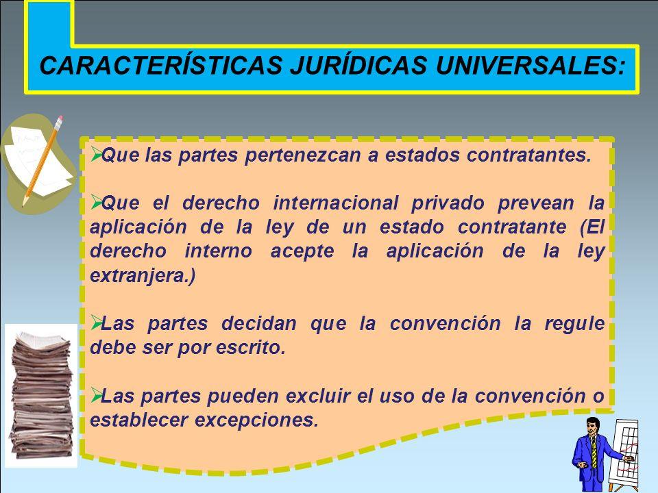 CARACTERÍSTICAS JURÍDICAS UNIVERSALES: Que las partes pertenezcan a estados contratantes. Que el derecho internacional privado prevean la aplicación d
