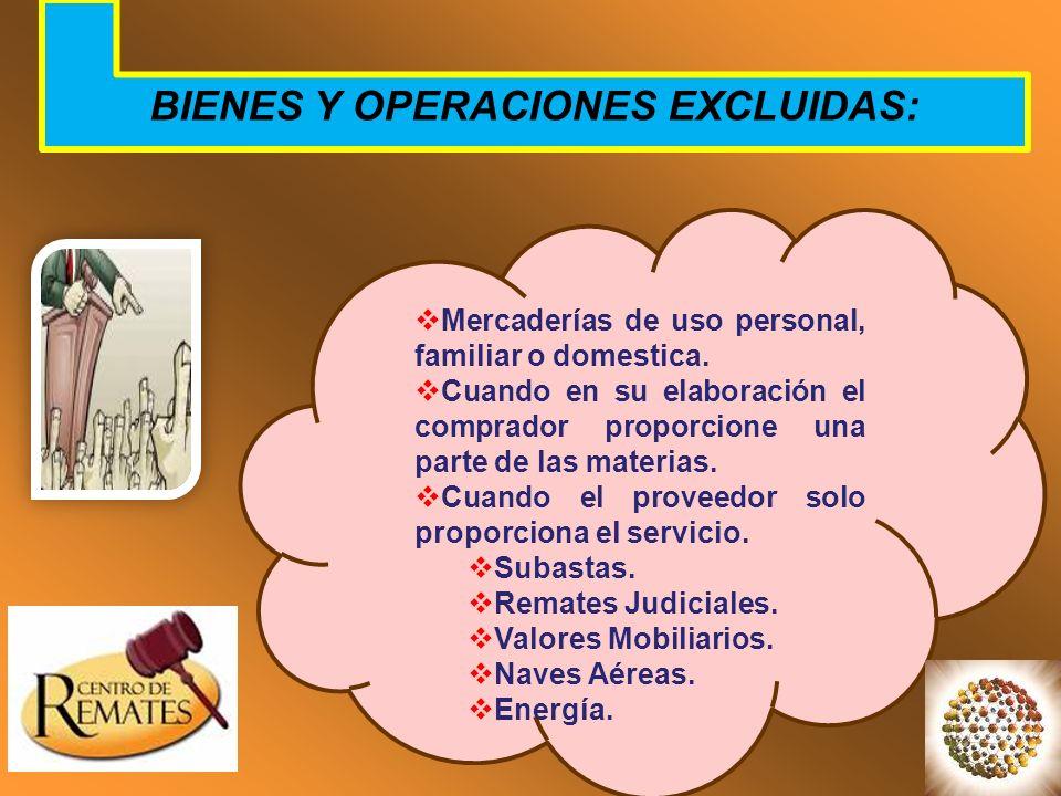 BIENES Y OPERACIONES EXCLUIDAS: Mercaderías de uso personal, familiar o domestica. Cuando en su elaboración el comprador proporcione una parte de las