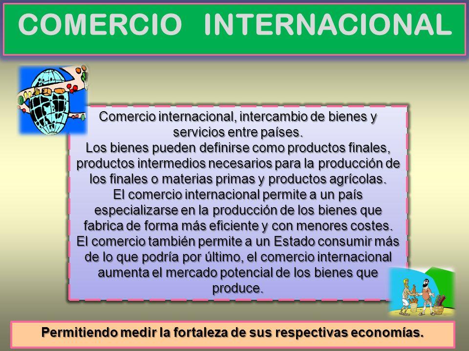 COMERCIO INTERNACIONAL Comercio internacional, intercambio de bienes y servicios entre países. Los bienes pueden definirse como productos finales, pro
