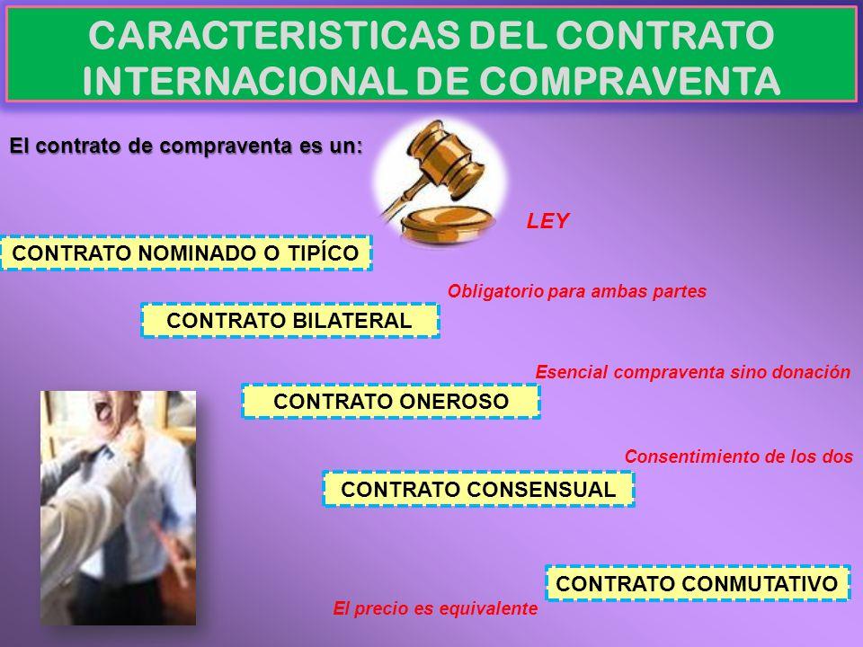 CARACTERISTICAS DEL CONTRATO INTERNACIONAL DE COMPRAVENTA El contrato de compraventa es un: CONTRATO NOMINADO O TIPÍCO CONTRATO BILATERAL CONTRATO ONE