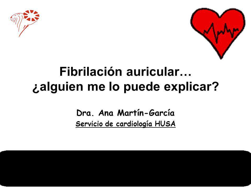 Fibrilación auricular… ¿alguien me lo puede explicar? Dra. Ana Martín-García Servicio de cardiología HUSA