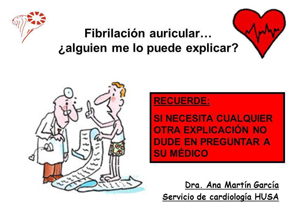 Fibrilación auricular… ¿alguien me lo puede explicar? Dra. Ana Martín García Servicio de cardiología HUSA RECUERDE: SI NECESITA CUALQUIER OTRA EXPLICA