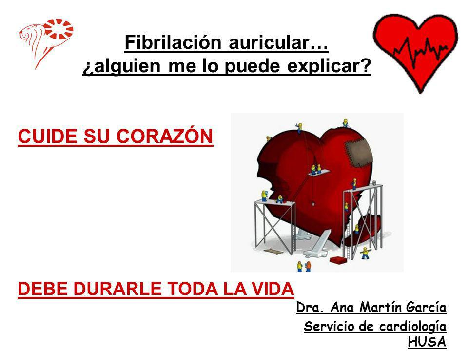 Fibrilación auricular… ¿alguien me lo puede explicar? Dra. Ana Martín García Servicio de cardiología HUSA CUIDE SU CORAZÓN DEBE DURARLE TODA LA VIDA