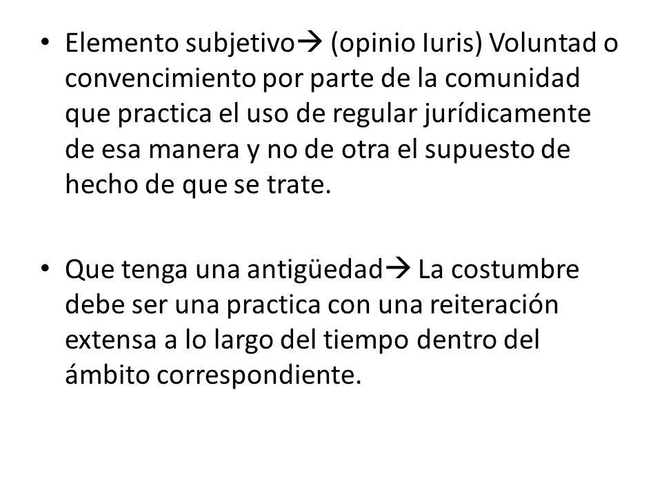 Elemento subjetivo (opinio Iuris) Voluntad o convencimiento por parte de la comunidad que practica el uso de regular jurídicamente de esa manera y no