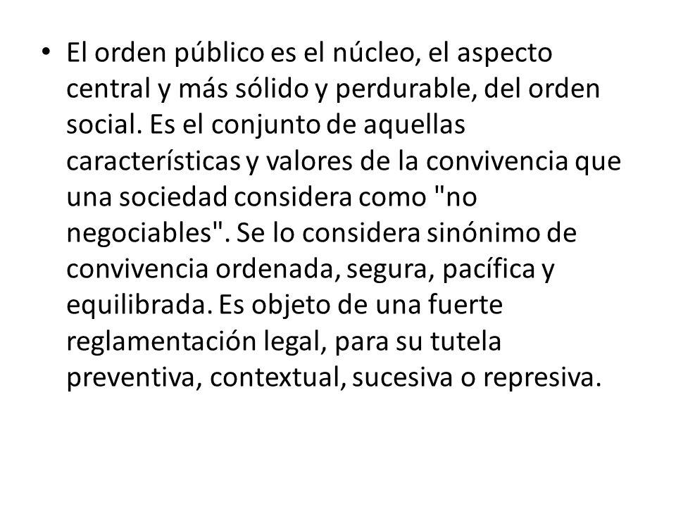 El orden público es el núcleo, el aspecto central y más sólido y perdurable, del orden social. Es el conjunto de aquellas características y valores de
