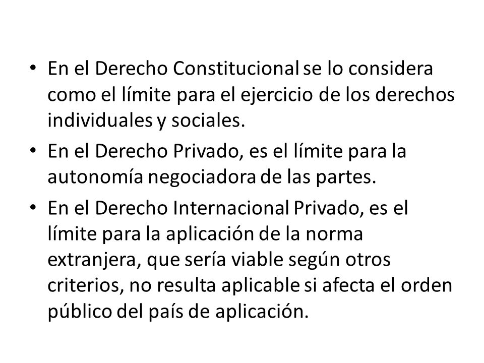En el Derecho Constitucional se lo considera como el límite para el ejercicio de los derechos individuales y sociales. En el Derecho Privado, es el lí