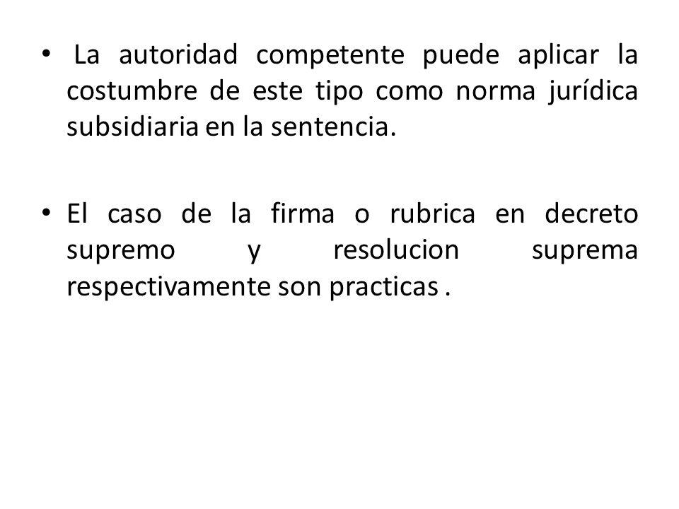 La autoridad competente puede aplicar la costumbre de este tipo como norma jurídica subsidiaria en la sentencia. El caso de la firma o rubrica en decr