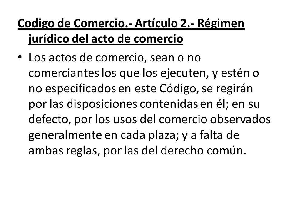 Codigo de Comercio.- Artículo 2.- Régimen jurídico del acto de comercio Los actos de comercio, sean o no comerciantes los que los ejecuten, y estén o