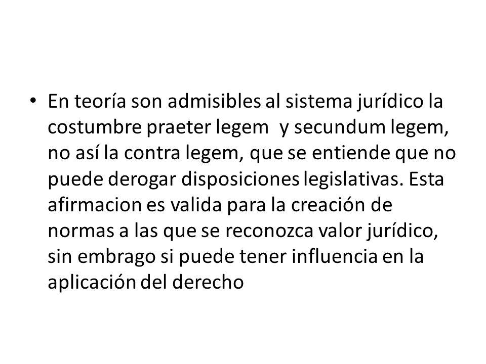 En teoría son admisibles al sistema jurídico la costumbre praeter legem y secundum legem, no así la contra legem, que se entiende que no puede derogar