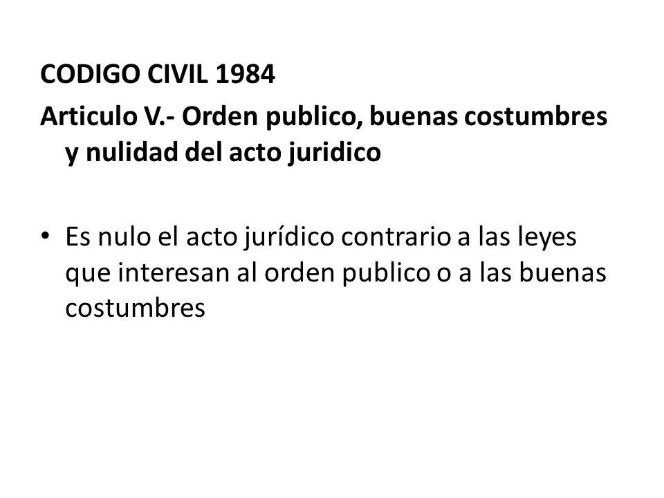 CODIGO CIVIL 1984 Articulo V.- Orden publico, buenas costumbres y nulidad del acto juridico Es nulo el acto jurídico contrario a las leyes que interes