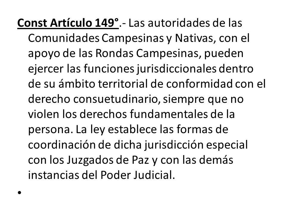 Const Artículo 149°.- Las autoridades de las Comunidades Campesinas y Nativas, con el apoyo de las Rondas Campesinas, pueden ejercer las funciones jur