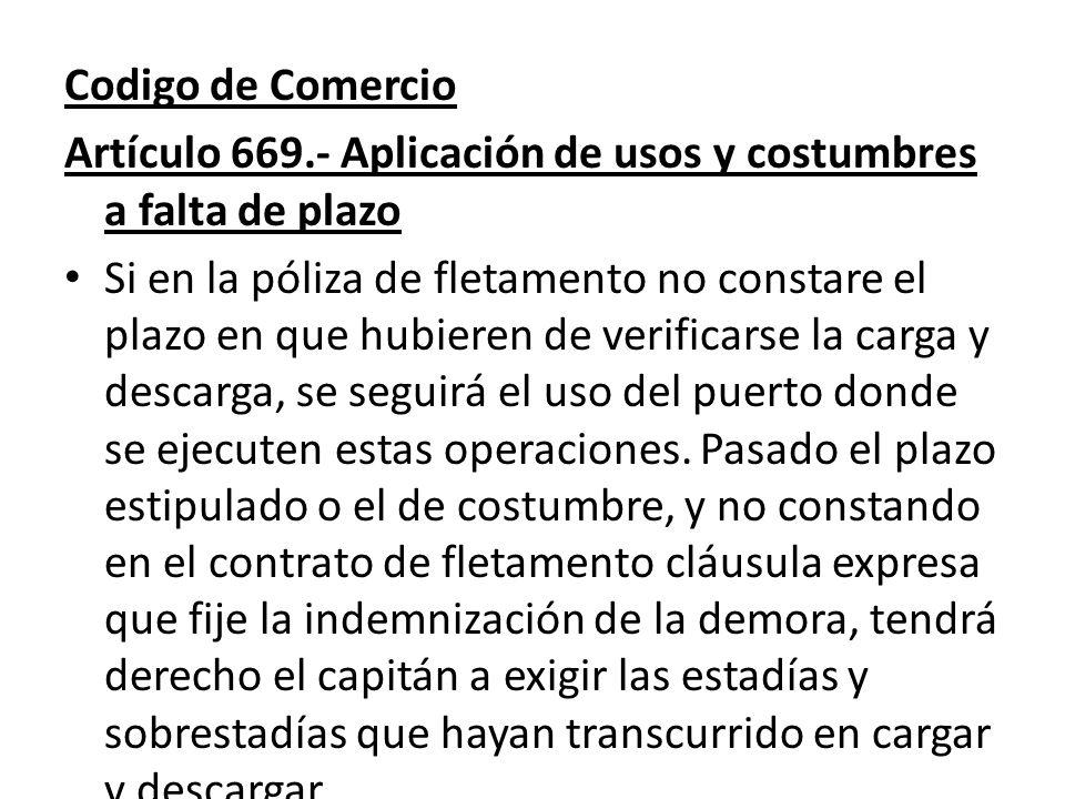 Codigo de Comercio Artículo 669.- Aplicación de usos y costumbres a falta de plazo Si en la póliza de fletamento no constare el plazo en que hubieren