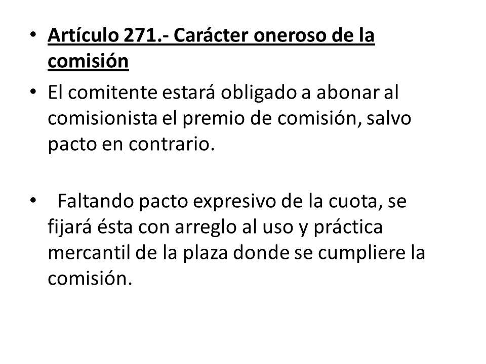 Artículo 271.- Carácter oneroso de la comisión El comitente estará obligado a abonar al comisionista el premio de comisión, salvo pacto en contrario.