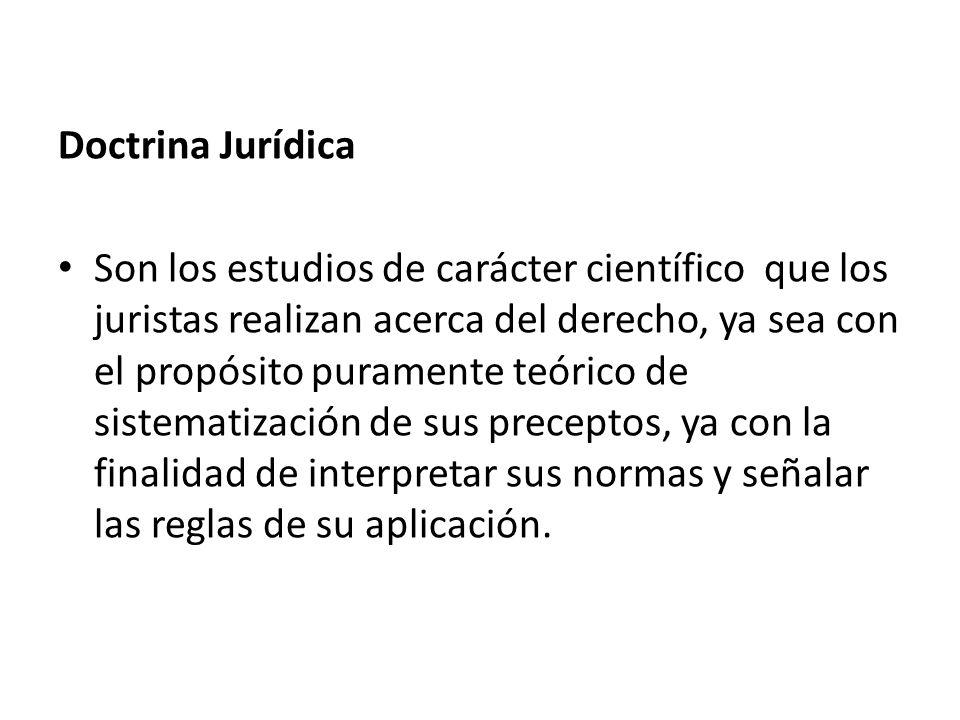 Doctrina Jurídica Son los estudios de carácter científico que los juristas realizan acerca del derecho, ya sea con el propósito puramente teórico de s