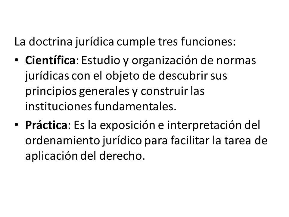 La doctrina jurídica cumple tres funciones: Científica: Estudio y organización de normas jurídicas con el objeto de descubrir sus principios generales