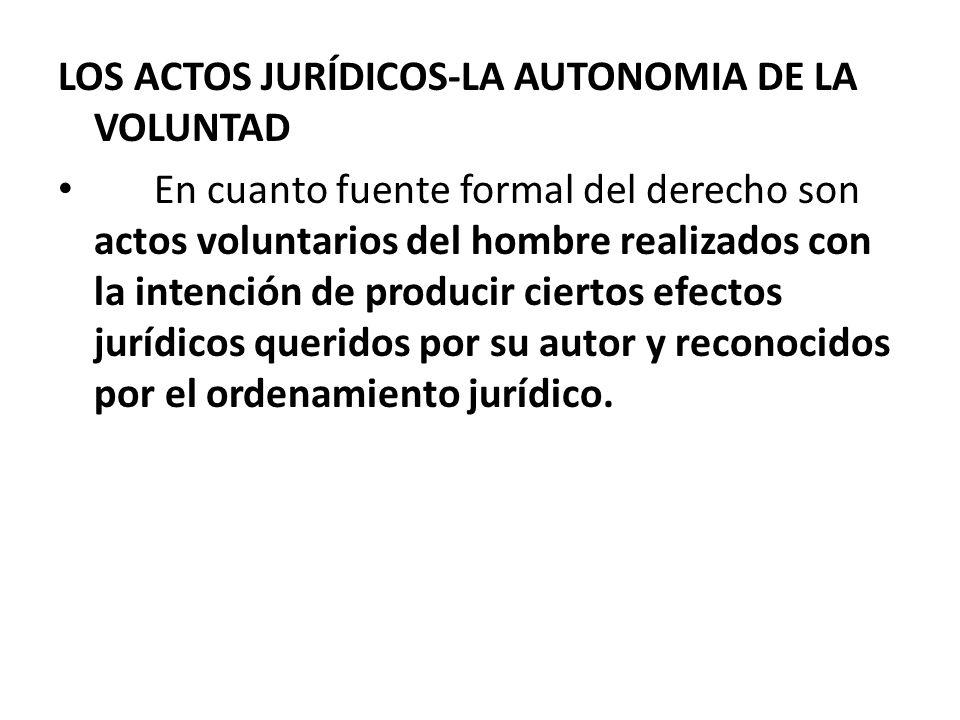 LOS ACTOS JURÍDICOS-LA AUTONOMIA DE LA VOLUNTAD En cuanto fuente formal del derecho son actos voluntarios del hombre realizados con la intención de pr