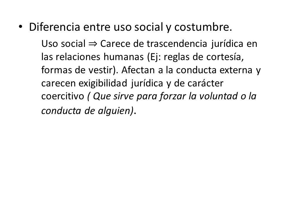 Diferencia entre uso social y costumbre. Uso social Carece de trascendencia jurídica en las relaciones humanas (Ej: reglas de cortesía, formas de vest
